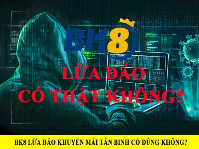 Sự thật về BK8 lừa đảo khuyến mãi tân binh